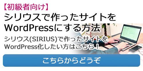 【初級者向け】シリウスで作ったサイトをWordPressにする方法。シリウス(SIRIUS)で作ったサイトをWordPress化したい方はこちら!